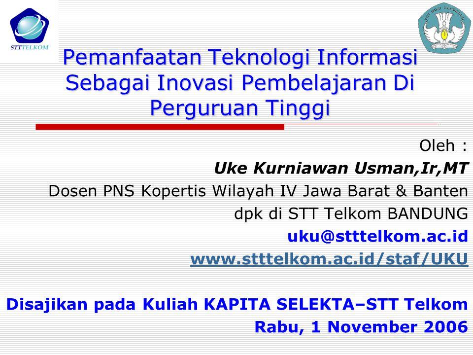 Pemanfaatan Teknologi Informasi Sebagai Inovasi Pembelajaran Di Perguruan Tinggi Oleh : Uke Kurniawan Usman,Ir,MT Dosen PNS Kopertis Wilayah IV Jawa B