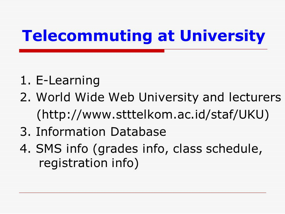 Telecommuting at University 1. E-Learning 2. World Wide Web University and lecturers (http://www.stttelkom.ac.id/staf/UKU) 3. Information Database 4.