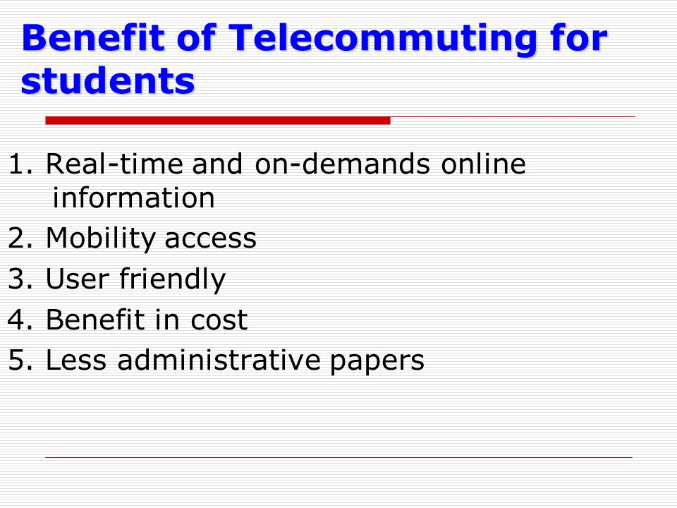 Benefit of Telecommuting for students 1. Real-time and on-demands online information 2. Mobility access 3. User friendly 4. Benefit in cost 5. Less ad