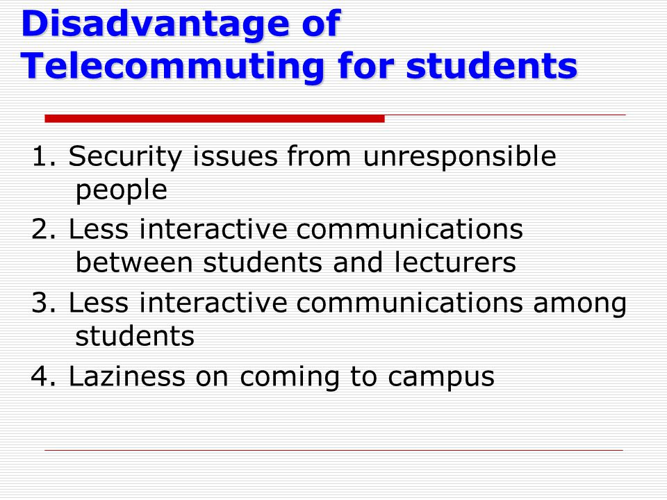 Disadvantage of Telecommuting for students 1. Security issues from unresponsible people 2. Less interactive communications between students and lectur