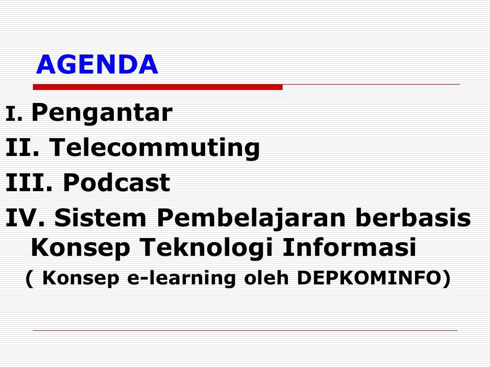 AGENDA I. Pengantar II. Telecommuting III. Podcast IV. Sistem Pembelajaran berbasis Konsep Teknologi Informasi ( Konsep e-learning oleh DEPKOMINFO)