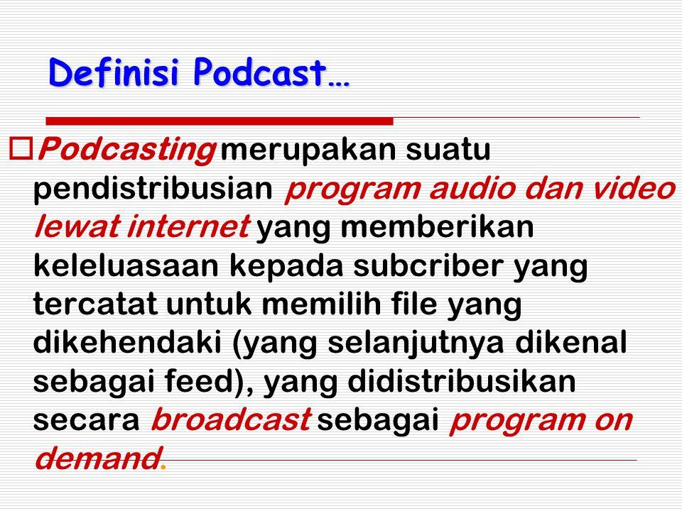 Definisi Podcast…  Podcasting merupakan suatu pendistribusian program audio dan video lewat internet yang memberikan keleluasaan kepada subcriber yan
