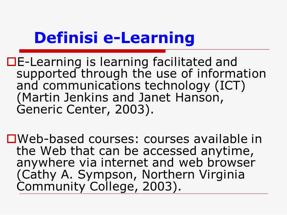 Definisi e-Learning  E-Learning is learning facilitated and supported through the use of information and communications technology (ICT) (Martin Jenk