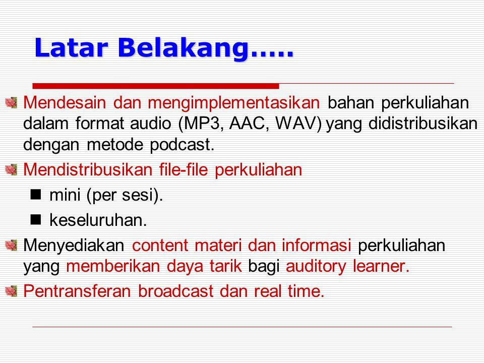 Latar Belakang….. Mendesain dan mengimplementasikan bahan perkuliahan dalam format audio (MP3, AAC, WAV) yang didistribusikan dengan metode podcast. M