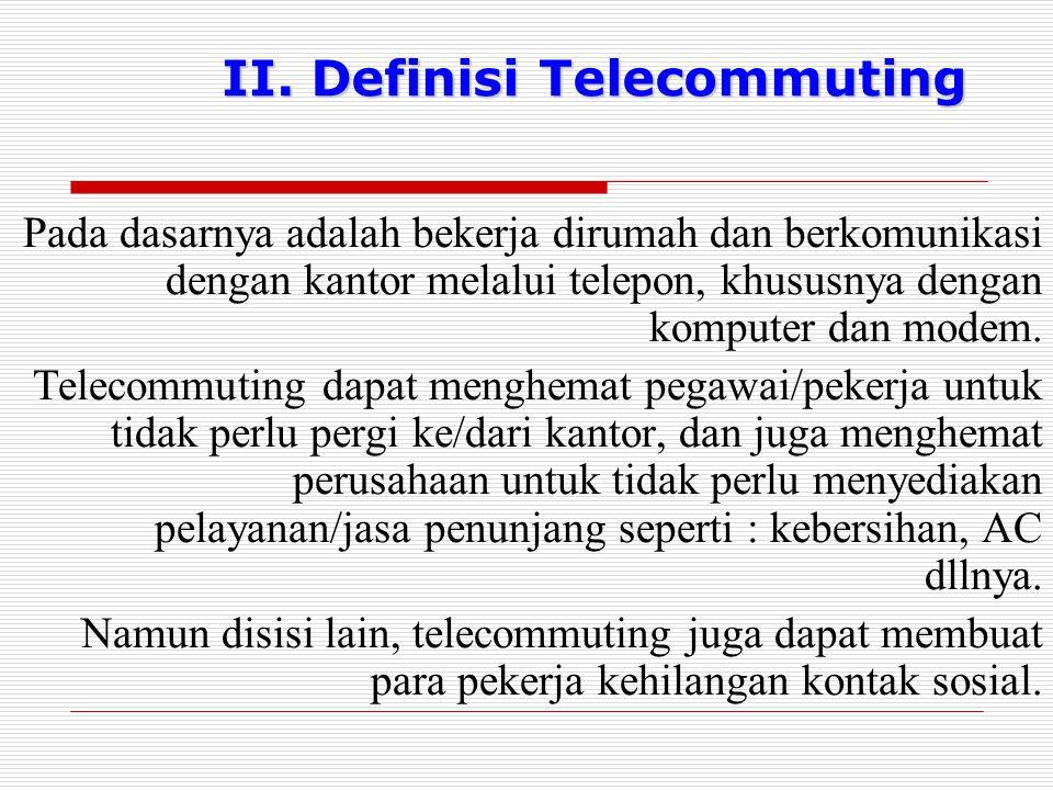 II. Definisi Telecommuting Pada dasarnya adalah bekerja dirumah dan berkomunikasi dengan kantor melalui telepon, khususnya dengan komputer dan modem.