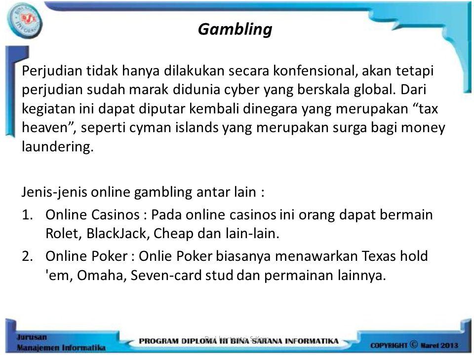 Gambling Perjudian tidak hanya dilakukan secara konfensional, akan tetapi perjudian sudah marak didunia cyber yang berskala global. Dari kegiatan ini