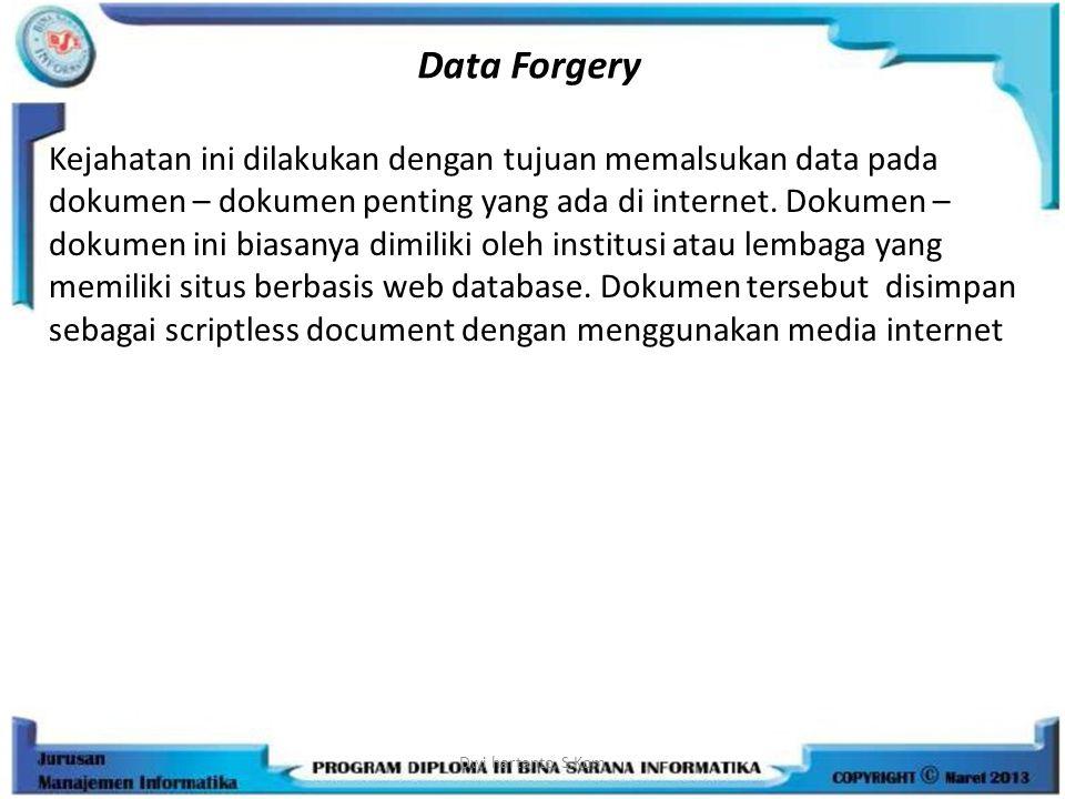 Data Forgery Kejahatan ini dilakukan dengan tujuan memalsukan data pada dokumen – dokumen penting yang ada di internet. Dokumen – dokumen ini biasanya