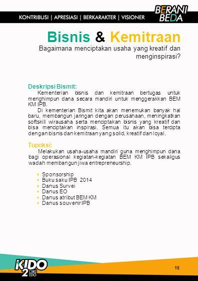16 Bisnis & Kemitraan Deskripsi Bismit: Kementerian bisnis dan kemitraan bertugas untuk menghimpun dana secara mandiri untuk menggerakkan BEM KM IPB.