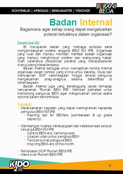 17 Badan Internal Deskripsi BI: BI merupakan badan yang menjaga soliditas serta mengembangkan potensi anggota BEM KM IPB. Organisasi yang kuat dan mam