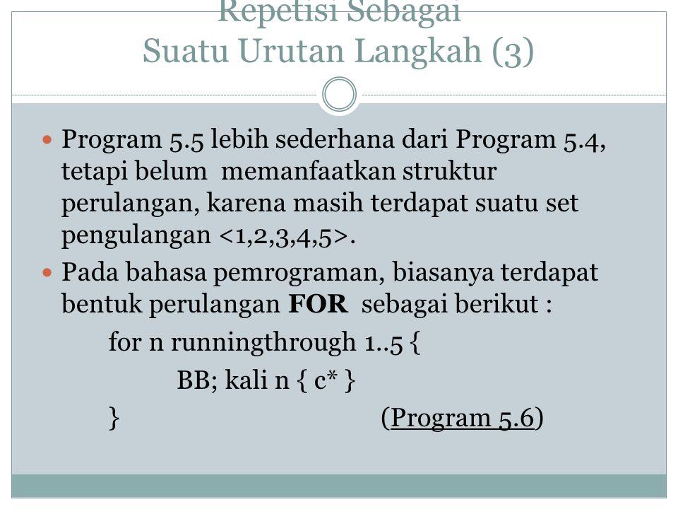 Repetisi Sebagai Suatu Urutan Langkah (3) Program 5.5 lebih sederhana dari Program 5.4, tetapi belum memanfaatkan struktur perulangan, karena masih terdapat suatu set pengulangan.