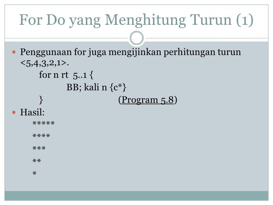 For Do yang Menghitung Turun (1) Penggunaan for juga mengijinkan perhitungan turun. for n rt 5..1 { BB; kali n {c*} } (Program 5.8) Hasil: ***** ****