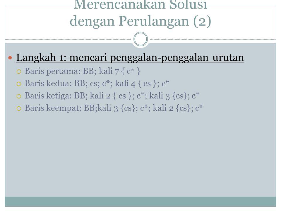 Merencanakan Solusi dengan Perulangan (2) Langkah 1: mencari penggalan-penggalan urutan  Baris pertama: BB; kali 7 { c* }  Baris kedua: BB; cs; c*; kali 4 { cs }; c*  Baris ketiga: BB; kali 2 { cs }; c*; kali 3 {cs}; c*  Baris keempat: BB;kali 3 {cs}; c*; kali 2 {cs}; c*