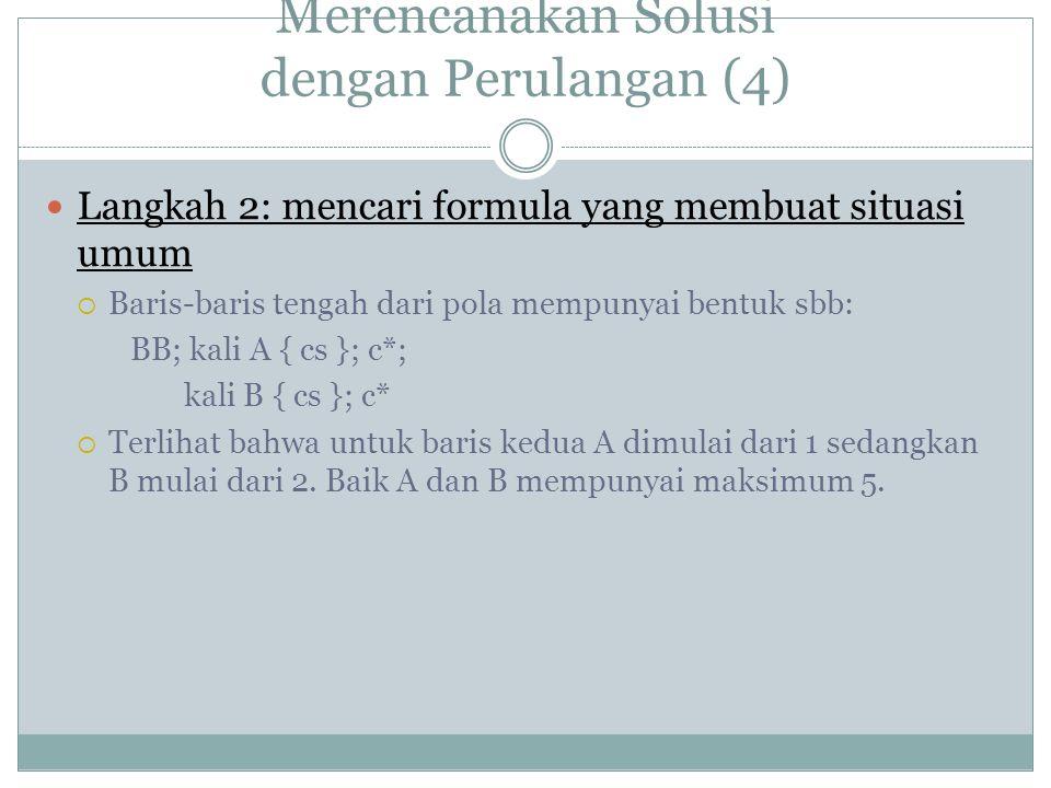 Merencanakan Solusi dengan Perulangan (4) Langkah 2: mencari formula yang membuat situasi umum  Baris-baris tengah dari pola mempunyai bentuk sbb: BB