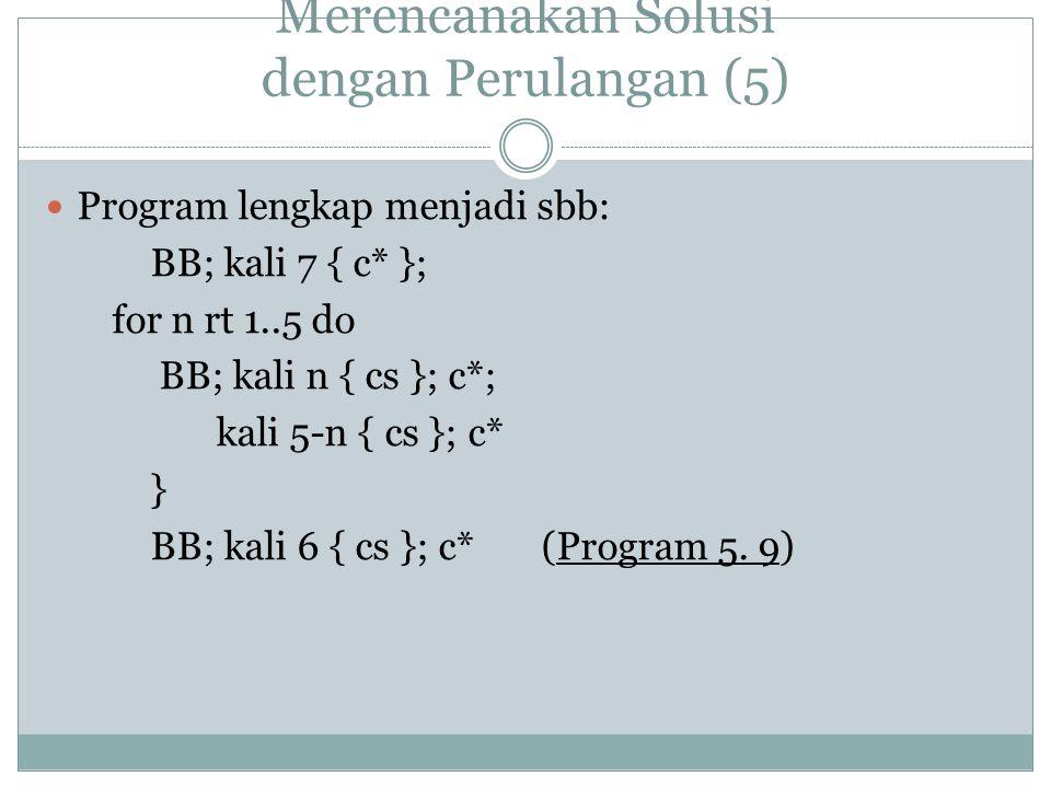 Merencanakan Solusi dengan Perulangan (5) Program lengkap menjadi sbb: BB; kali 7 { c* }; for n rt 1..5 do BB; kali n { cs }; c*; kali 5-n { cs }; c* } BB; kali 6 { cs }; c* (Program 5.