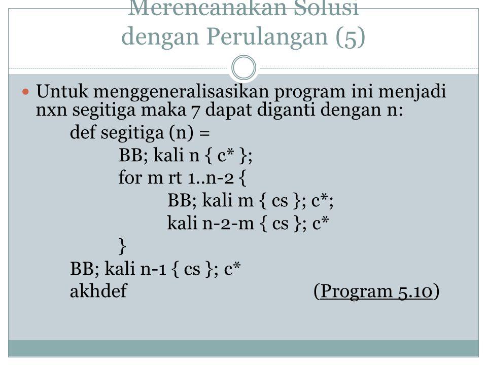 Merencanakan Solusi dengan Perulangan (5) Untuk menggeneralisasikan program ini menjadi nxn segitiga maka 7 dapat diganti dengan n: def segitiga (n) = BB; kali n { c* }; for m rt 1..n-2 { BB; kali m { cs }; c*; kali n-2-m { cs }; c* } BB; kali n-1 { cs }; c* akhdef (Program 5.10)