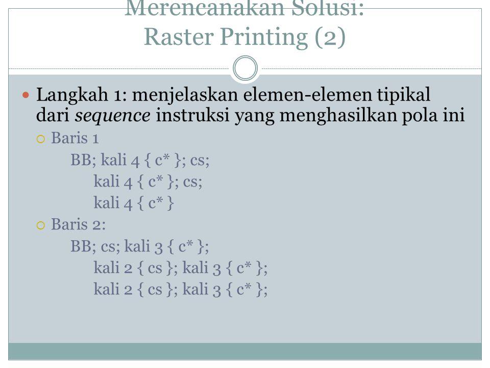 Merencanakan Solusi: Raster Printing (2) Langkah 1: menjelaskan elemen-elemen tipikal dari sequence instruksi yang menghasilkan pola ini  Baris 1 BB; kali 4 { c* }; cs; kali 4 { c* }; cs; kali 4 { c* }  Baris 2: BB; cs; kali 3 { c* }; kali 2 { cs }; kali 3 { c* };