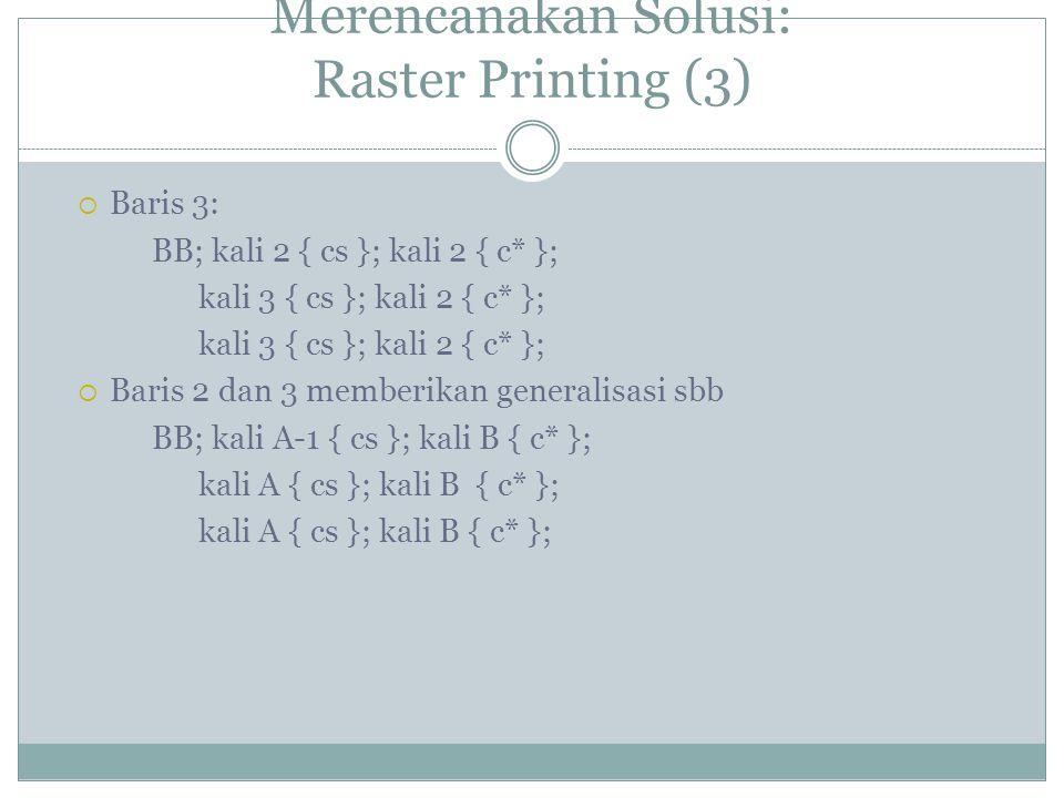 Merencanakan Solusi: Raster Printing (3)  Baris 3: BB; kali 2 { cs }; kali 2 { c* }; kali 3 { cs }; kali 2 { c* };  Baris 2 dan 3 memberikan generalisasi sbb BB; kali A-1 { cs }; kali B { c* }; kali A { cs }; kali B { c* };
