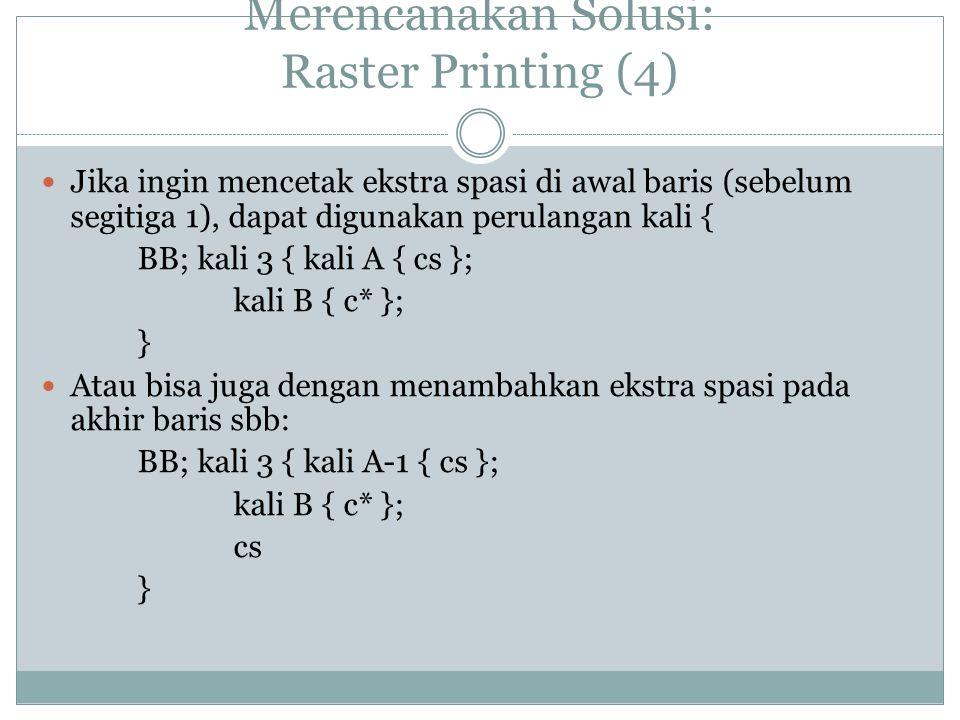 Merencanakan Solusi: Raster Printing (4) Jika ingin mencetak ekstra spasi di awal baris (sebelum segitiga 1), dapat digunakan perulangan kali { BB; kali 3 { kali A { cs }; kali B { c* }; } Atau bisa juga dengan menambahkan ekstra spasi pada akhir baris sbb: BB; kali 3 { kali A-1 { cs }; kali B { c* }; cs }