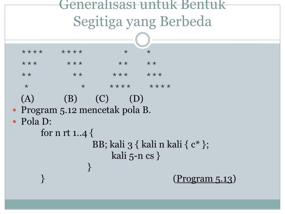 Generalisasi untuk Bentuk Segitiga yang Berbeda **** **** * * (A) (B) (C) (D) Program 5.12 mencetak pola B. Pola D: for n rt 1..4 { BB; kali 3 { kali