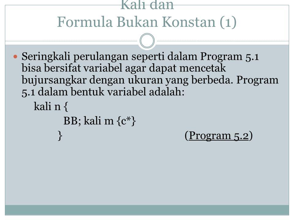 Kali dan Formula Bukan Konstan (1) Seringkali perulangan seperti dalam Program 5.1 bisa bersifat variabel agar dapat mencetak bujursangkar dengan ukuran yang berbeda.