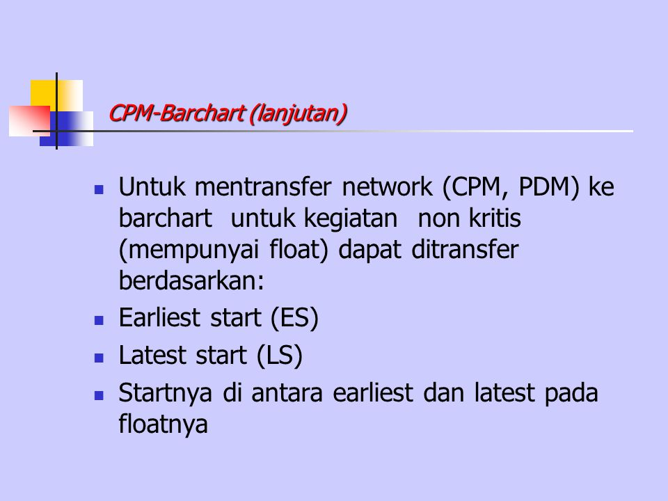 Untuk mentransfer network (CPM, PDM) ke barchart untuk kegiatan non kritis (mempunyai float) dapat ditransfer berdasarkan: Earliest start (ES) Latest