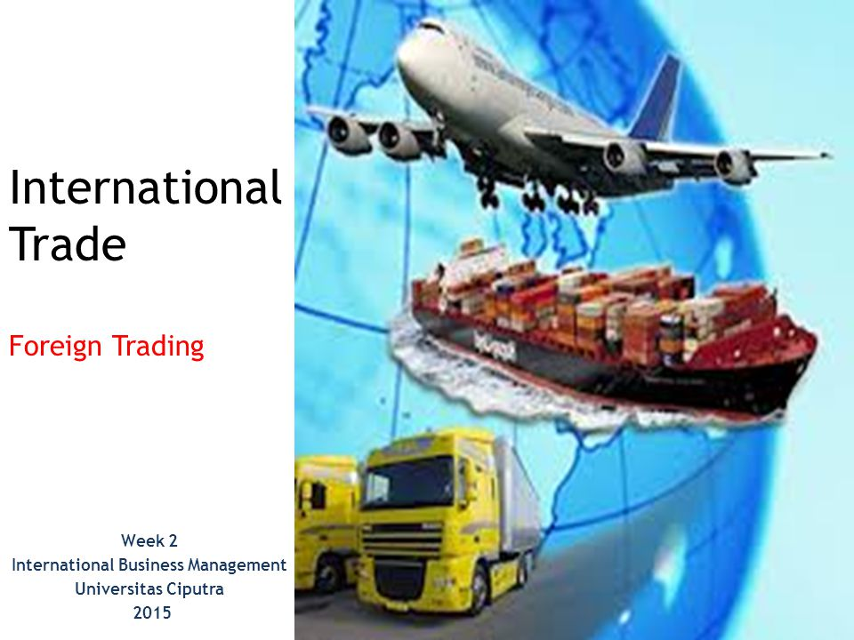 International Trade Foreign Trading Week 2 International Business Management Universitas Ciputra 2015