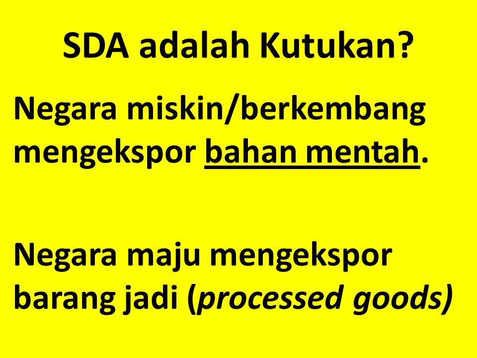 SDA adalah Kutukan. Negara miskin/berkembang mengekspor bahan mentah.
