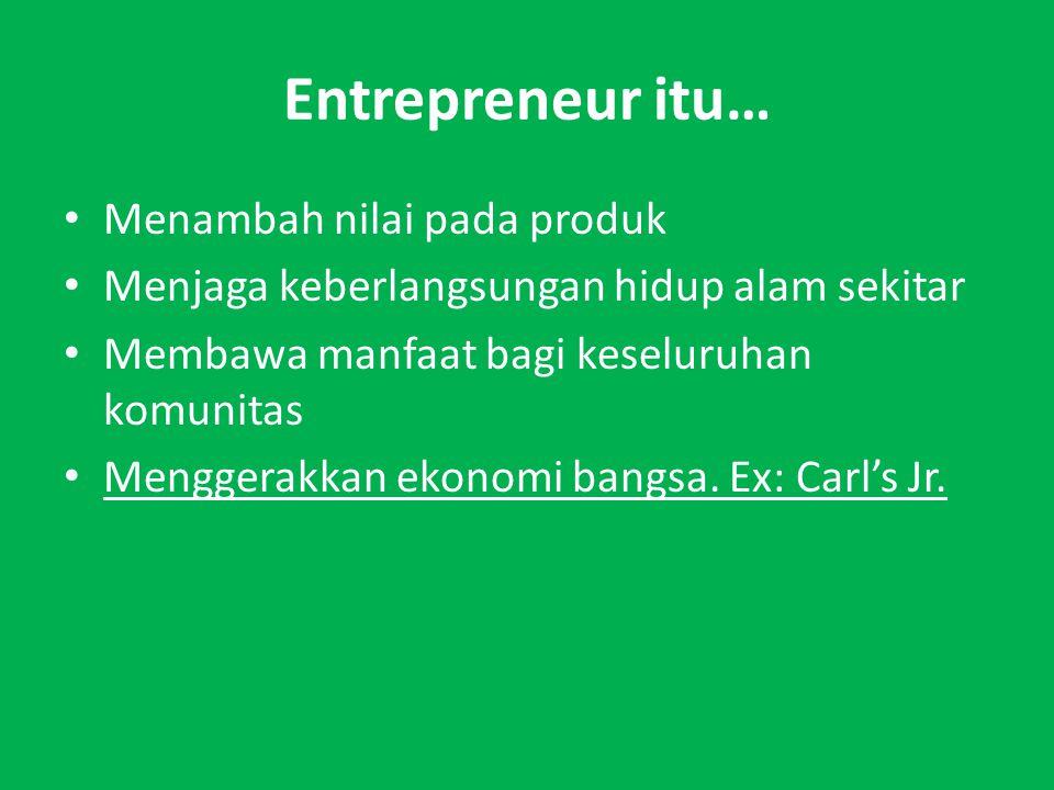 Entrepreneur itu… Menambah nilai pada produk Menjaga keberlangsungan hidup alam sekitar Membawa manfaat bagi keseluruhan komunitas Menggerakkan ekonomi bangsa.