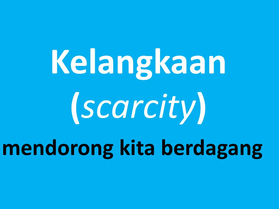 Kelangkaan (scarcity) mendorong kita berdagang