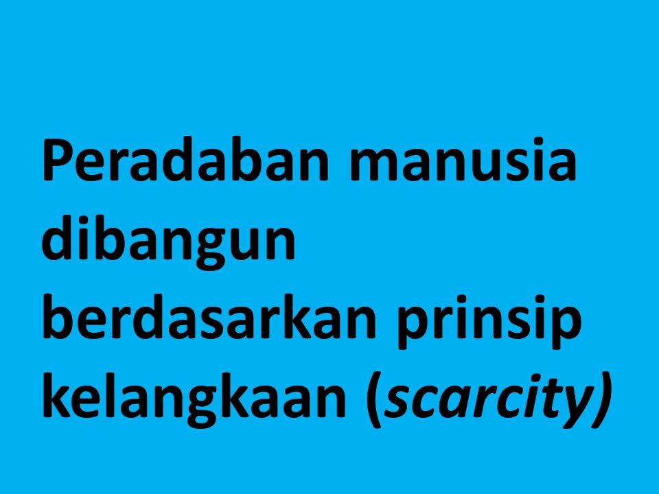Peradaban manusia dibangun berdasarkan prinsip kelangkaan (scarcity)