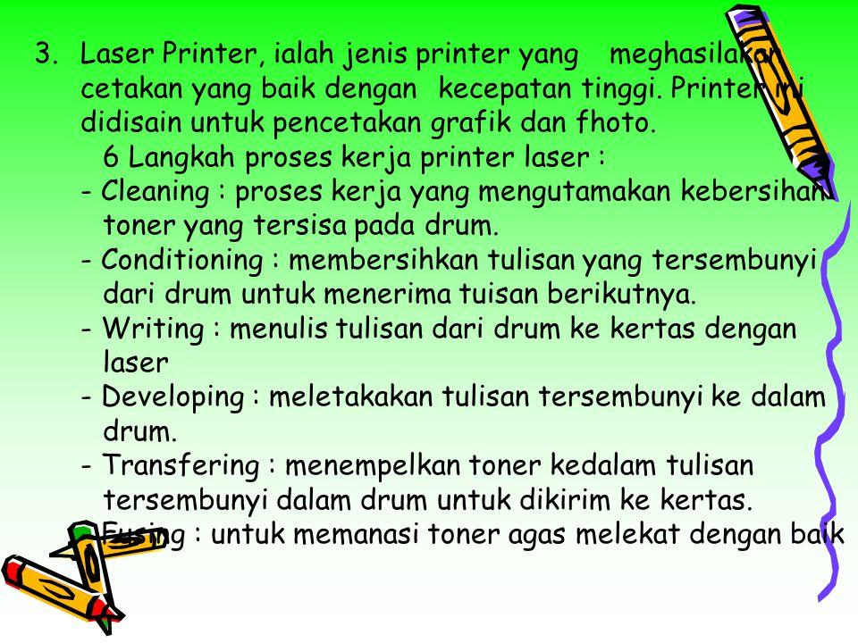 3.Laser Printer, ialah jenis printer yangmeghasilakan cetakan yang baik dengankecepatan tinggi. Printer ini didisain untuk pencetakan grafik dan fhoto