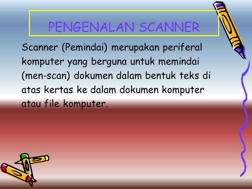 PENGENALAN SCANNER Scanner (Pemindai) merupakan periferal komputer yang berguna untuk memindai (men-scan) dokumen dalam bentuk teks di atas kertas ke
