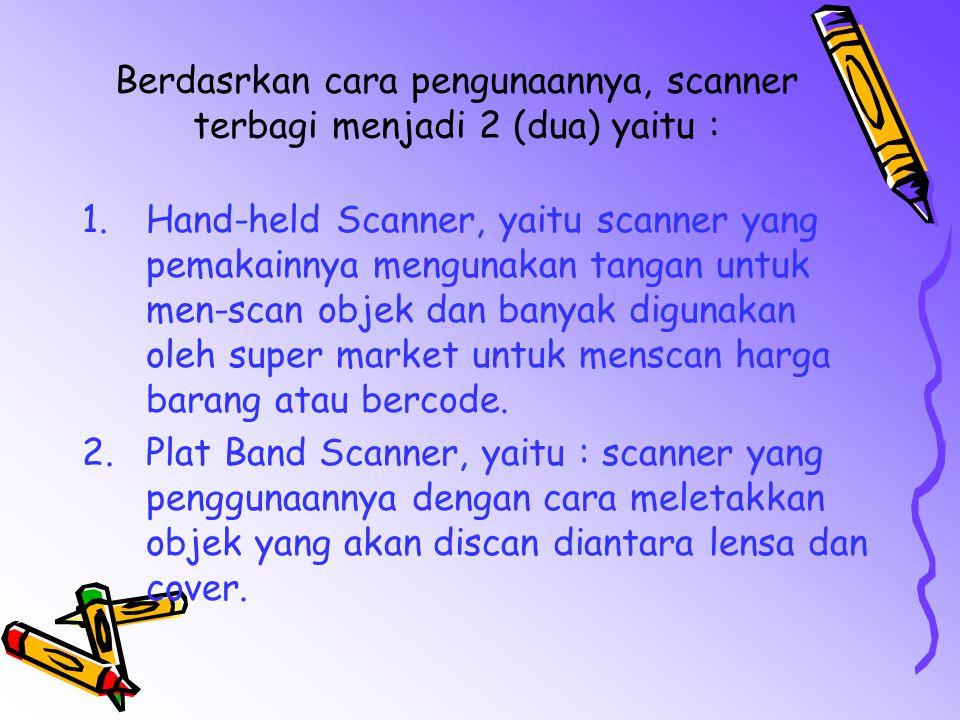 Berdasrkan cara pengunaannya, scanner terbagi menjadi 2 (dua) yaitu : 1.Hand-held Scanner, yaitu scanner yang pemakainnya mengunakan tangan untuk men-