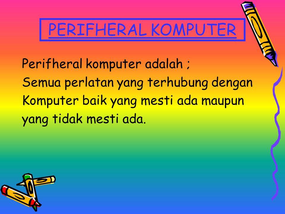 PERIFHERAL KOMPUTER Perifheral komputer adalah ; Semua perlatan yang terhubung dengan Komputer baik yang mesti ada maupun yang tidak mesti ada.