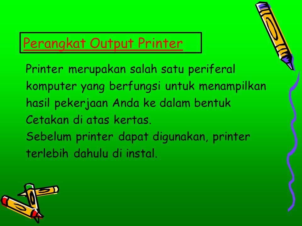 Perangkat Output Printer Printer merupakan salah satu periferal komputer yang berfungsi untuk menampilkan hasil pekerjaan Anda ke dalam bentuk Cetakan
