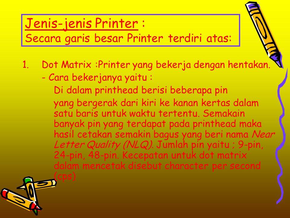 Jenis-jenis Printer : Secara garis besar Printer terdiri atas: 1.Dot Matrix :Printer yang bekerja dengan hentakan. - Cara bekerjanya yaitu : Di dalam
