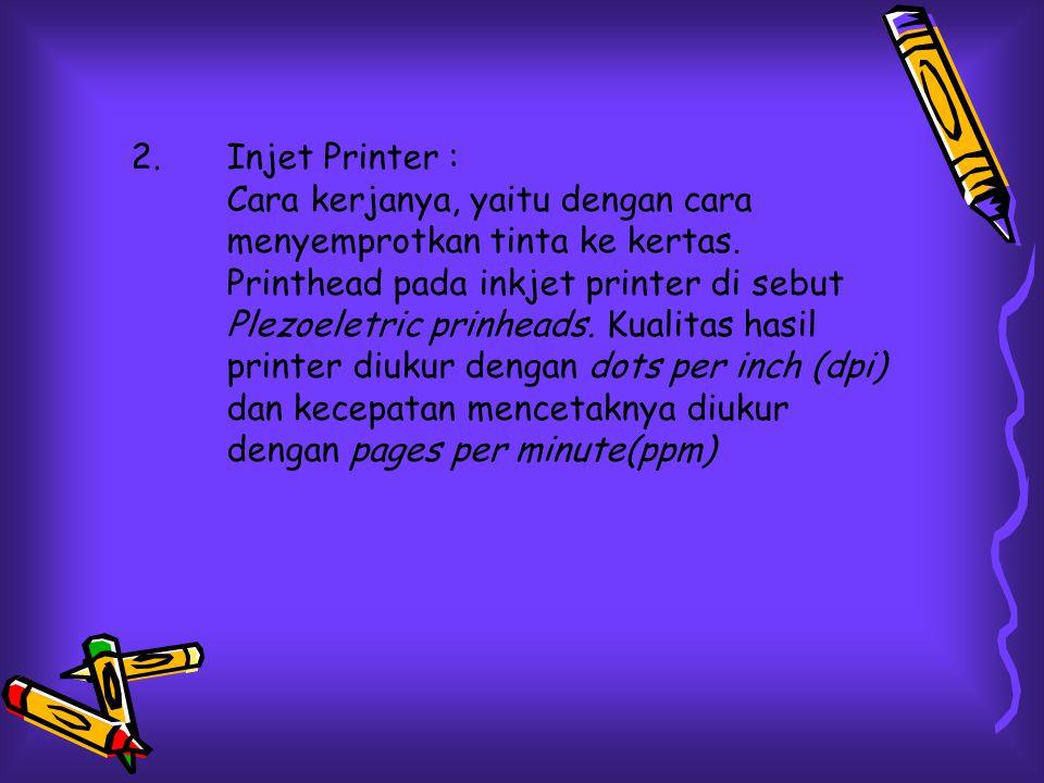 2.Injet Printer : Cara kerjanya, yaitu dengan cara menyemprotkan tinta ke kertas. Printhead pada inkjet printer di sebut Plezoeletric prinheads. Kuali