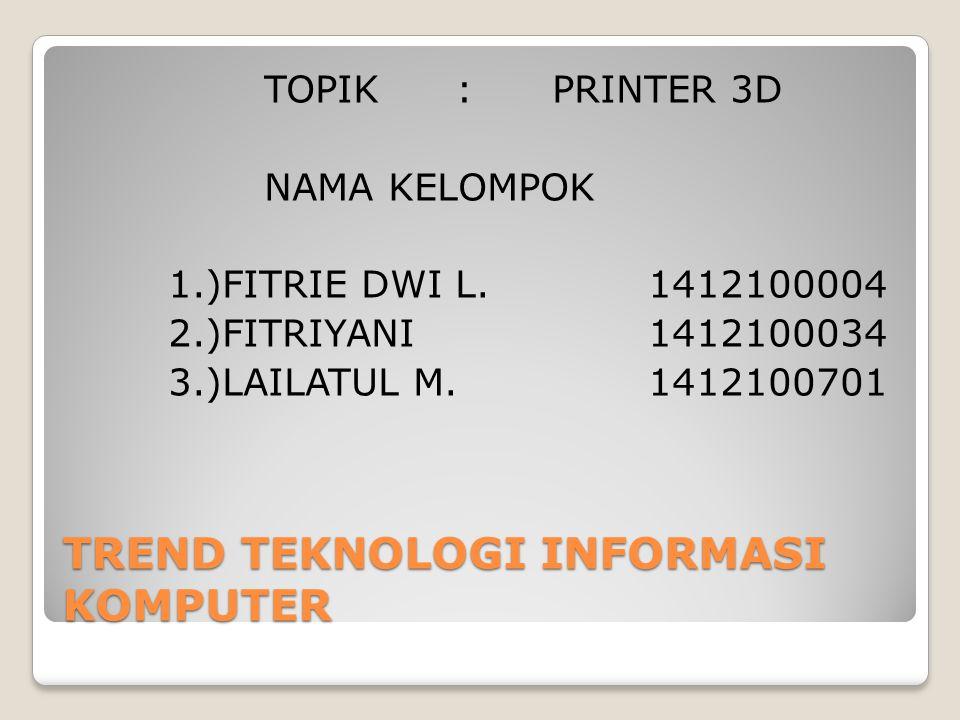 TREND TEKNOLOGI INFORMASI KOMPUTER TOPIK :PRINTER 3D NAMA KELOMPOK 1.)FITRIE DWI L.1412100004 2.)FITRIYANI1412100034 3.)LAILATUL M.1412100701