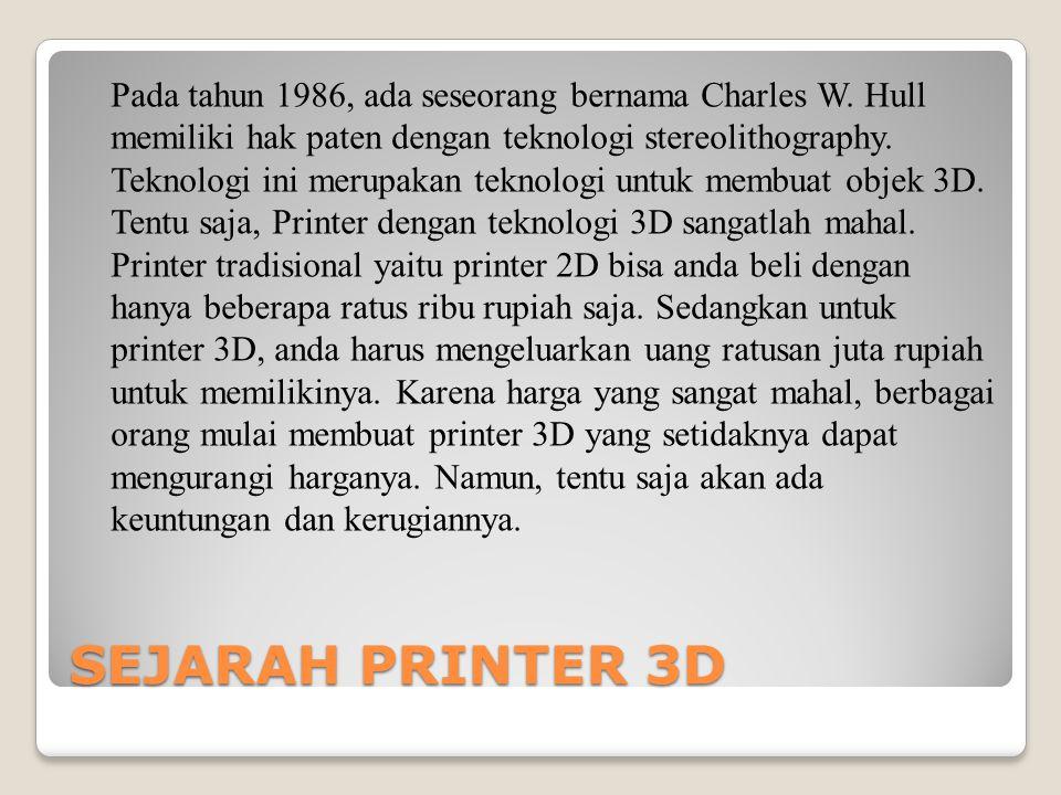SEJARAH PRINTER 3D Pada tahun 1986, ada seseorang bernama Charles W. Hull memiliki hak paten dengan teknologi stereolithography. Teknologi ini merupak
