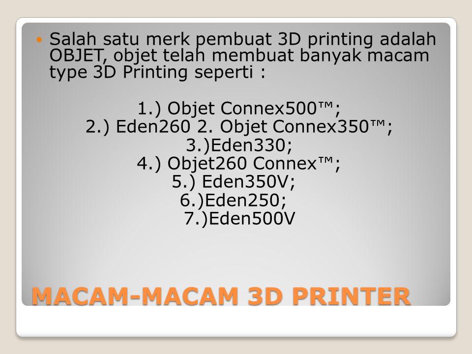 MACAM-MACAM 3D PRINTER Salah satu merk pembuat 3D printing adalah OBJET, objet telah membuat banyak macam type 3D Printing seperti : 1.) Objet Connex5