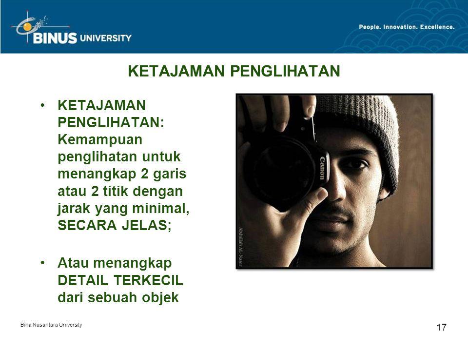 Bina Nusantara University 17 KETAJAMAN PENGLIHATAN KETAJAMAN PENGLIHATAN: Kemampuan penglihatan untuk menangkap 2 garis atau 2 titik dengan jarak yang minimal, SECARA JELAS; Atau menangkap DETAIL TERKECIL dari sebuah objek