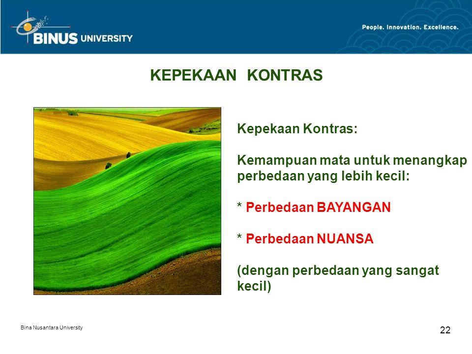 Bina Nusantara University 22 KEPEKAAN KONTRAS Kepekaan Kontras: Kemampuan mata untuk menangkap perbedaan yang lebih kecil: * Perbedaan BAYANGAN * Perbedaan NUANSA (dengan perbedaan yang sangat kecil)