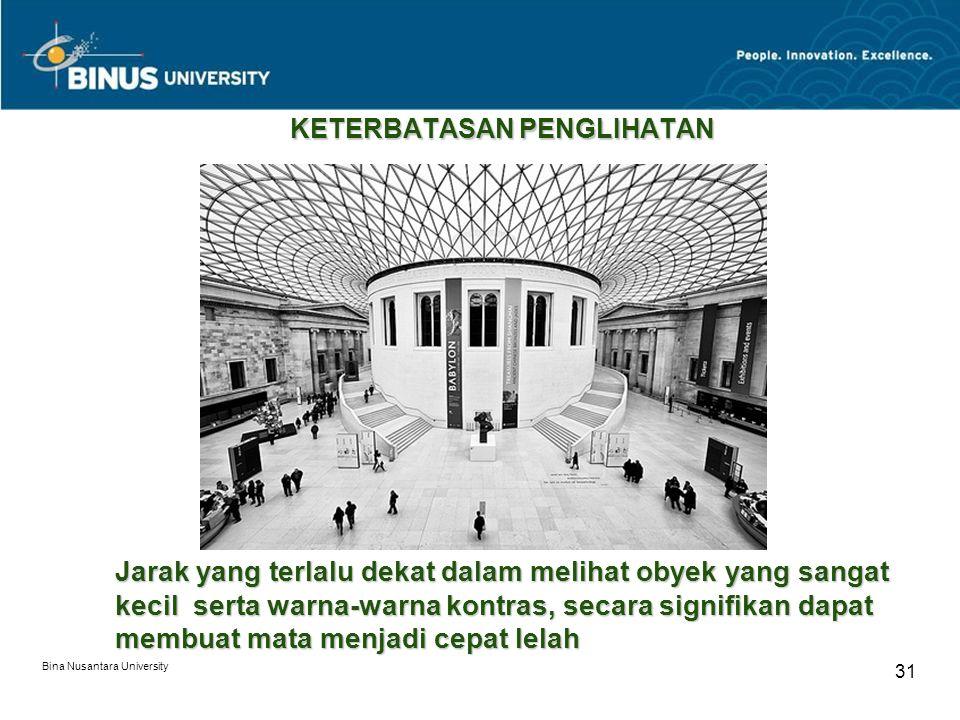 Bina Nusantara University 31 KETERBATASAN PENGLIHATAN Jarak yang terlalu dekat dalam melihat obyek yang sangat kecil serta warna-warna kontras, secara signifikan dapat membuat mata menjadi cepat lelah