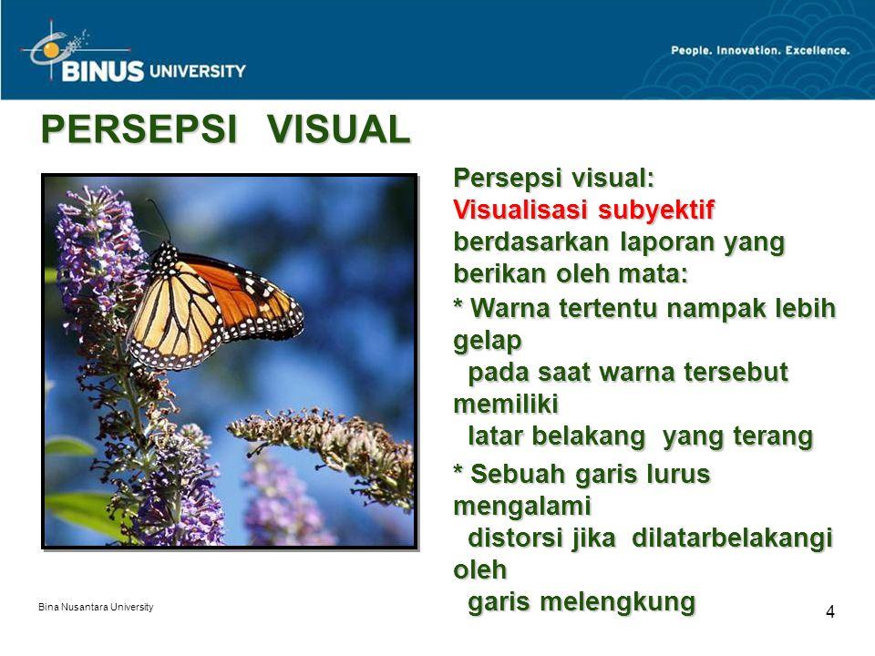 Bina Nusantara University 4 PERSEPSI VISUAL Persepsi visual: Visualisasi subyektif berdasarkan laporan yang berikan oleh mata: * Warna tertentu nampak lebih gelap pada saat warna tersebut memiliki latar belakang yang terang * Sebuah garis lurus mengalami distorsi jika dilatarbelakangi oleh garis melengkung