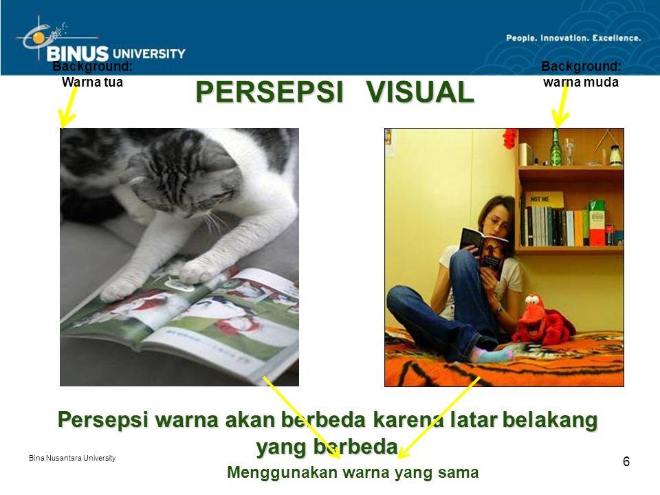 Bina Nusantara University 6 PERSEPSI VISUAL Persepsi warna akan berbeda karena latar belakang yang berbeda Background: warna muda Background: Warna tua Menggunakan warna yang sama
