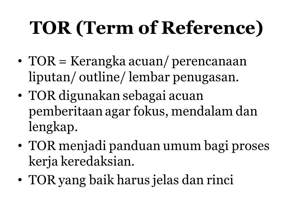 TOR (Term of Reference) TOR = Kerangka acuan/ perencanaan liputan/ outline/ lembar penugasan. TOR digunakan sebagai acuan pemberitaan agar fokus, mend