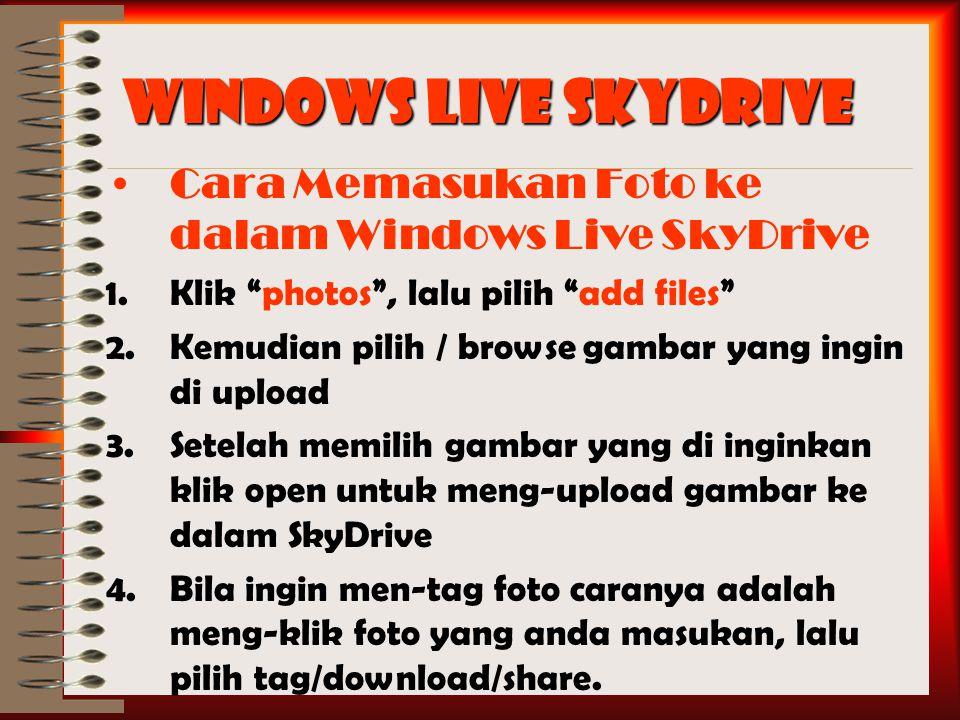 Windows Live SkyDrive Cara Memasukan Foto ke dalam Windows Live SkyDrive 1.Klik photos , lalu pilih add files 2.Kemudian pilih / browse gambar yang ingin di upload 3.Setelah memilih gambar yang di inginkan klik open untuk meng-upload gambar ke dalam SkyDrive 4.Bila ingin men-tag foto caranya adalah meng-klik foto yang anda masukan, lalu pilih tag/download/share.
