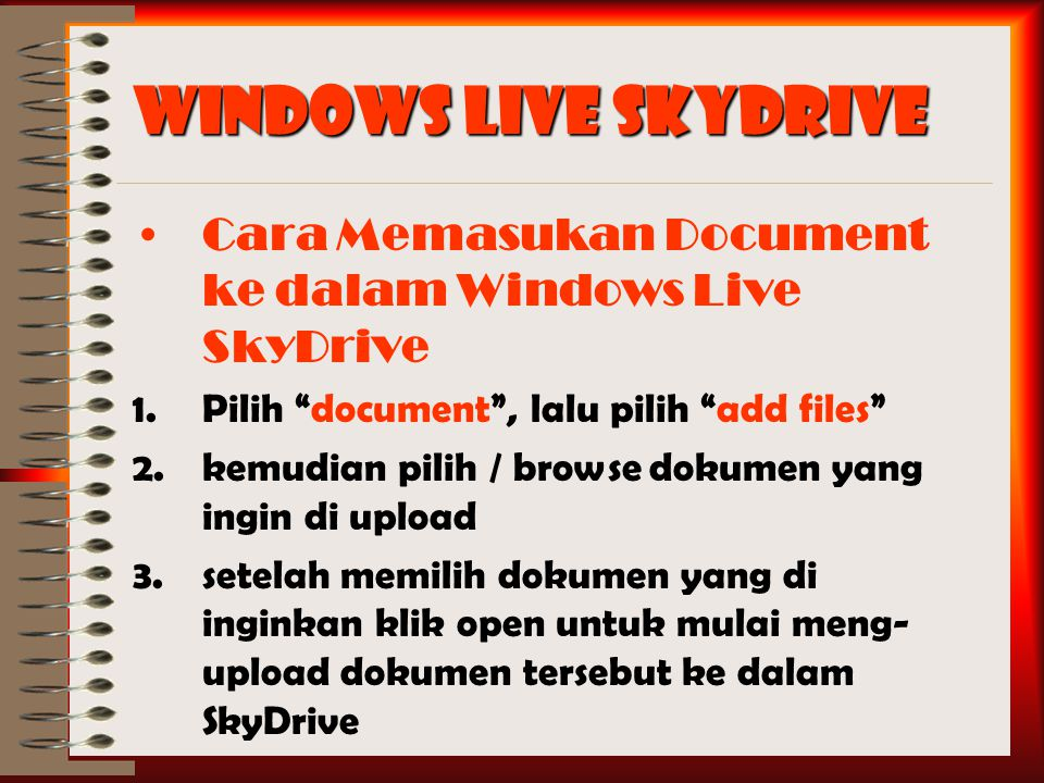 Cara Memasukan Document ke dalam Windows Live SkyDrive 1.Pilih document , lalu pilih add files 2.kemudian pilih / browse dokumen yang ingin di upload 3.setelah memilih dokumen yang di inginkan klik open untuk mulai meng- upload dokumen tersebut ke dalam SkyDrive
