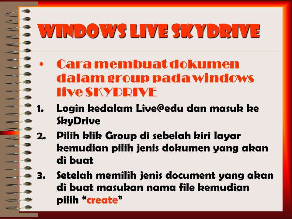 Windows Live SkyDrive Cara membuat dokumen dalam group pada windows live SKYDRIVE 1.Login kedalam Live@edu dan masuk ke SkyDrive 2.Pilih klik Group di sebelah kiri layar kemudian pilih jenis dokumen yang akan di buat 3.Setelah memilih jenis document yang akan di buat masukan nama file kemudian pilih create