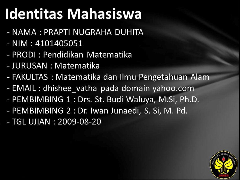 Identitas Mahasiswa - NAMA : PRAPTI NUGRAHA DUHITA - NIM : 4101405051 - PRODI : Pendidikan Matematika - JURUSAN : Matematika - FAKULTAS : Matematika dan Ilmu Pengetahuan Alam - EMAIL : dhishee_vatha pada domain yahoo.com - PEMBIMBING 1 : Drs.